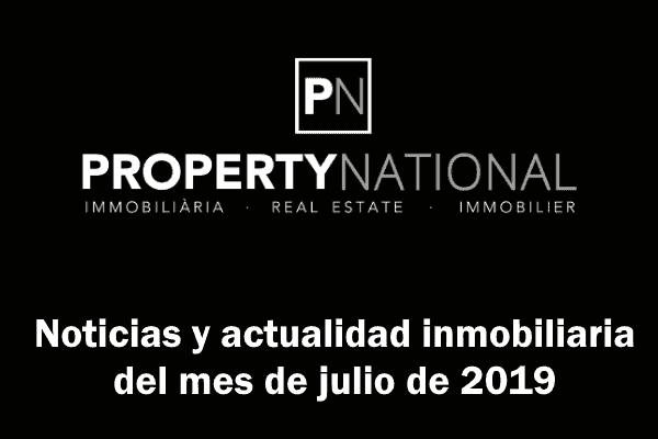Noticias y actualidad inmobiliaria del mes de julio de 2019. Property National